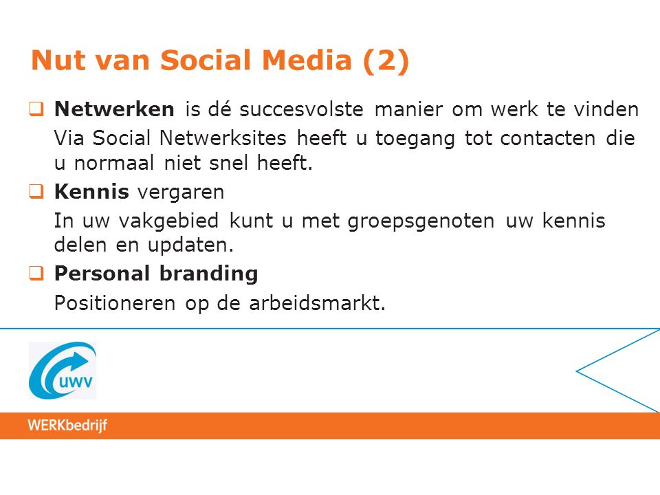 Nut van Social Media (2)  Netwerken is dé succesvolste manier om werk te vinden Via Social Netwerksites heeft u toegang tot contacten die u normaal n