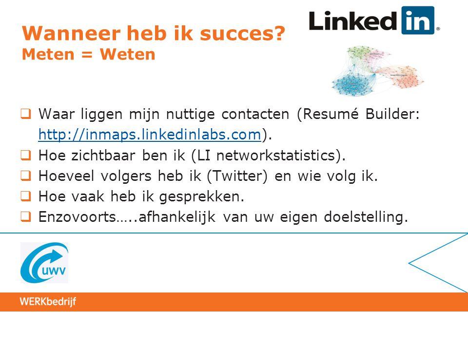 Wanneer heb ik succes? Meten = Weten  Waar liggen mijn nuttige contacten (Resumé Builder: http://inmaps.linkedinlabs.comhttp://inmaps.linkedinlabs.co