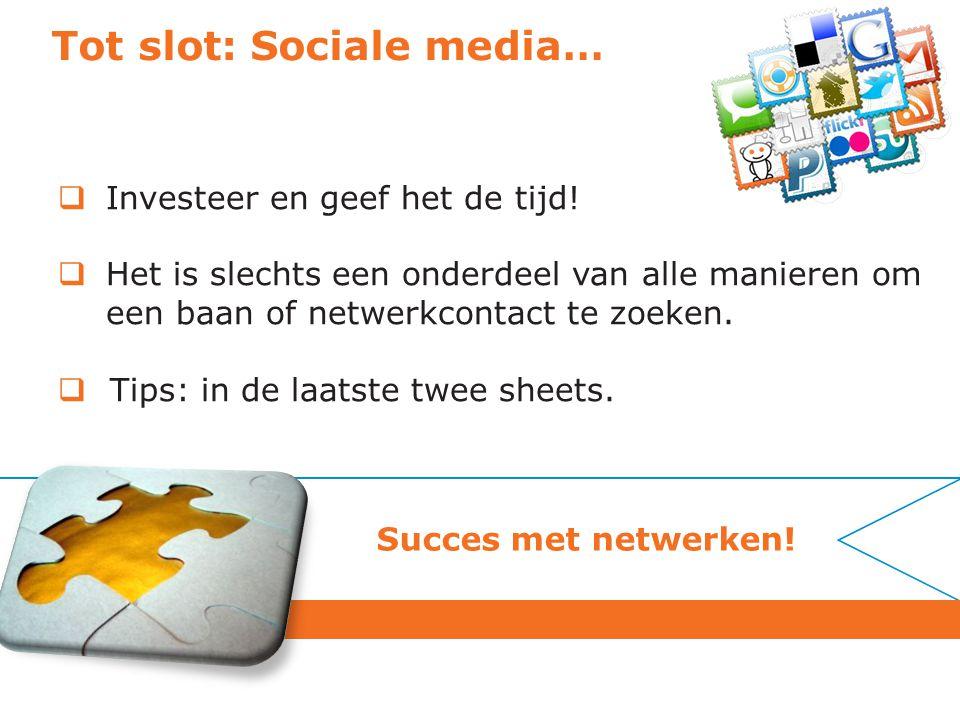 Tot slot: Sociale media…  Investeer en geef het de tijd!  Het is slechts een onderdeel van alle manieren om een baan of netwerkcontact te zoeken. 
