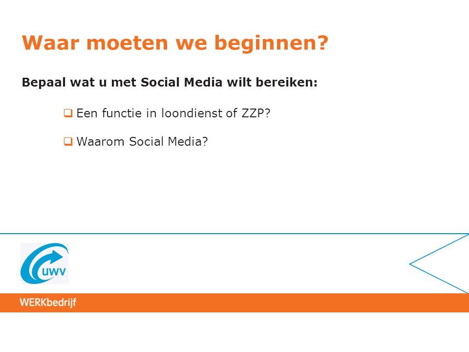 Waar moeten we beginnen? Bepaal wat u met Social Media wilt bereiken:  Een functie in loondienst of ZZP?  Waarom Social Media?
