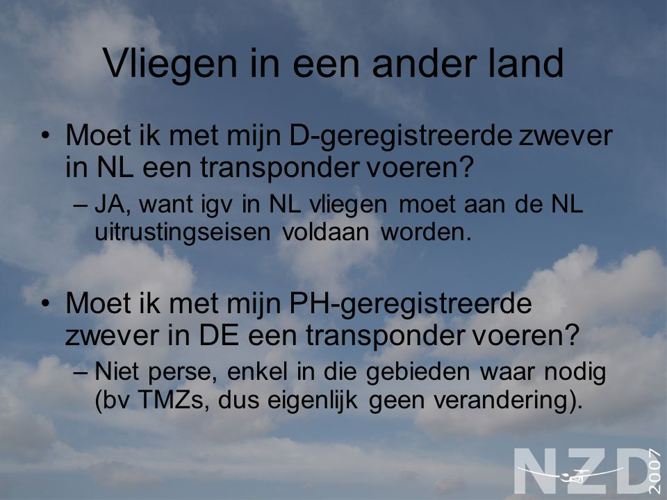 Vliegen in een ander land Moet ik met mijn D-geregistreerde zwever in NL een transponder voeren? –JA, want igv in NL vliegen moet aan de NL uitrusting