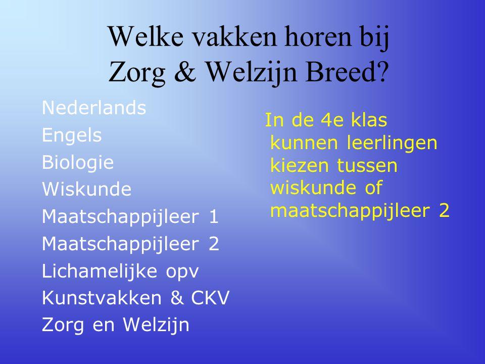 Welke vakken horen bij Zorg & Welzijn Breed? Nederlands Engels Biologie Wiskunde Maatschappijleer 1 Maatschappijleer 2 Lichamelijke opv Kunstvakken &
