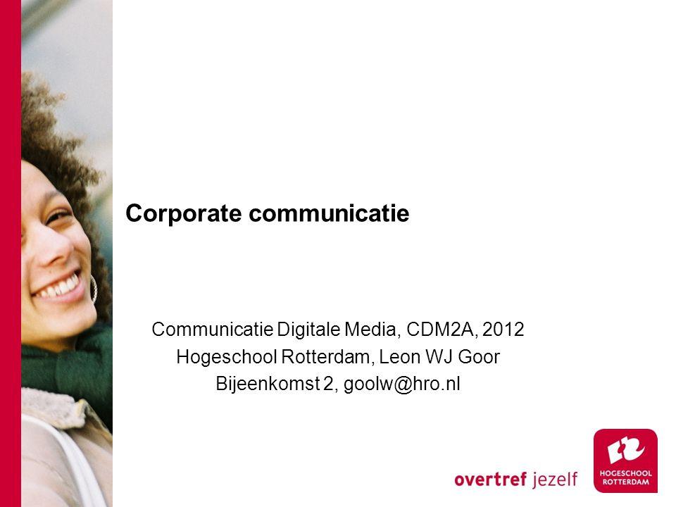 Corporate communicatie Communicatie Digitale Media, CDM2A, 2012 Hogeschool Rotterdam, Leon WJ Goor Bijeenkomst 2, goolw@hro.nl