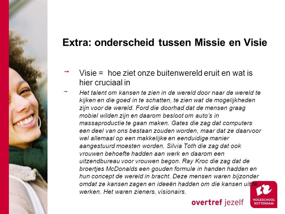 Extra: onderscheid tussen Missie en Visie Visie = hoe ziet onze buitenwereld eruit en wat is hier cruciaal in Het talent om kansen te zien in de werel