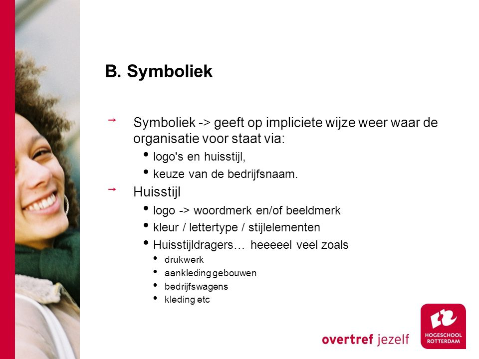 B. Symboliek Symboliek -> geeft op impliciete wijze weer waar de organisatie voor staat via: logo's en huisstijl, keuze van de bedrijfsnaam. Huisstijl