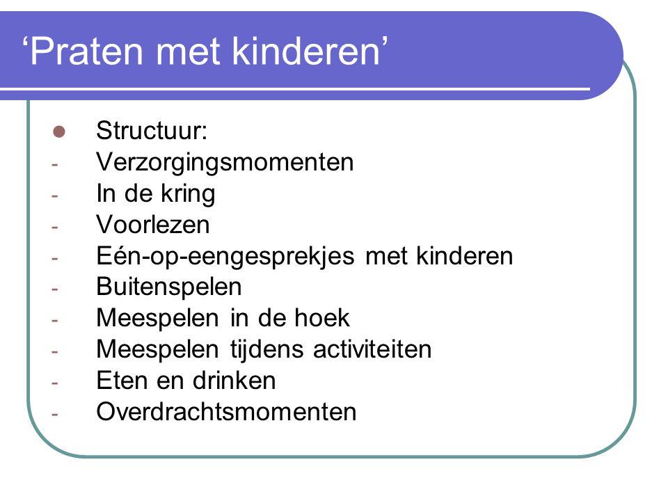 'Praten met kinderen' Structuur: - Verzorgingsmomenten - In de kring - Voorlezen - Eén-op-eengesprekjes met kinderen - Buitenspelen - Meespelen in de