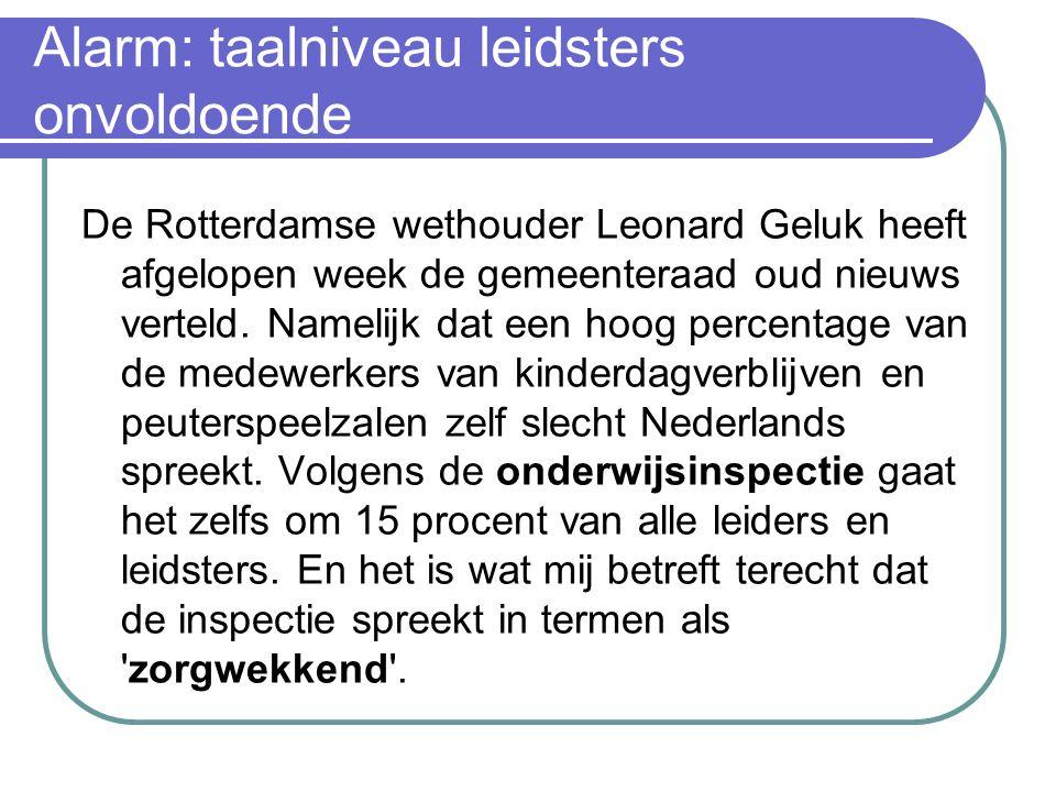 Alarm: taalniveau leidsters onvoldoende De Rotterdamse wethouder Leonard Geluk heeft afgelopen week de gemeenteraad oud nieuws verteld. Namelijk dat e
