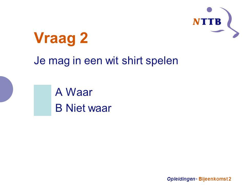 Opleidingen Bijeenkomst 2 Vraag 2 Je mag in een wit shirt spelen A Waar B Niet waar