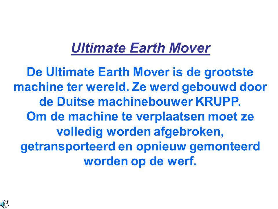 Ultimate Earth Mover De Ultimate Earth Mover is de grootste machine ter wereld. Ze werd gebouwd door de Duitse machinebouwer KRUPP. Om de machine te v
