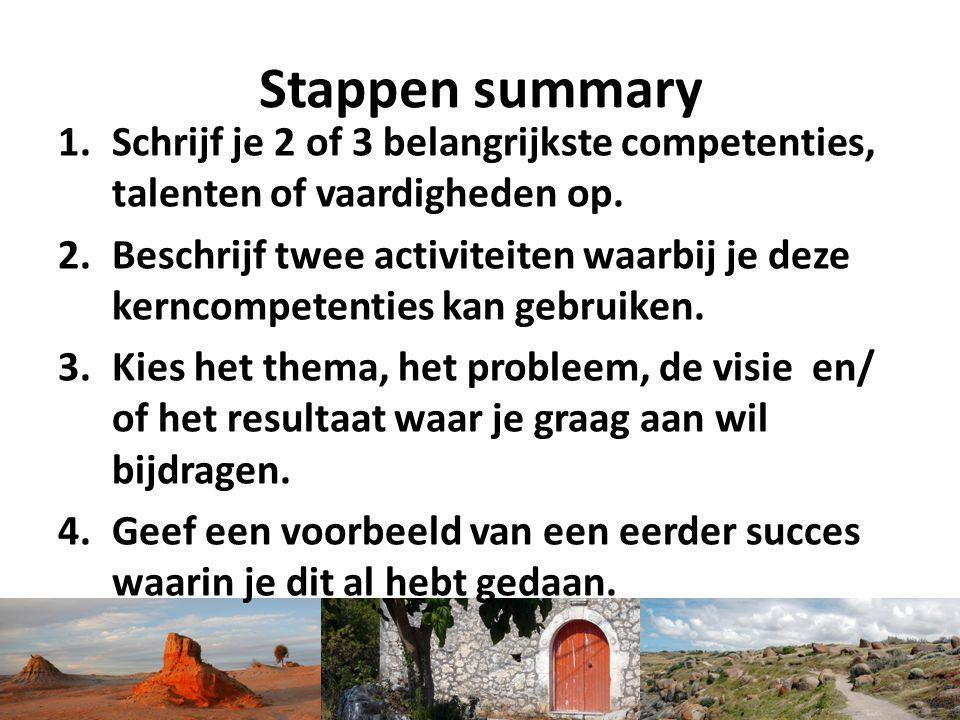 Stappen summary 1.Schrijf je 2 of 3 belangrijkste competenties, talenten of vaardigheden op. 2.Beschrijf twee activiteiten waarbij je deze kerncompete