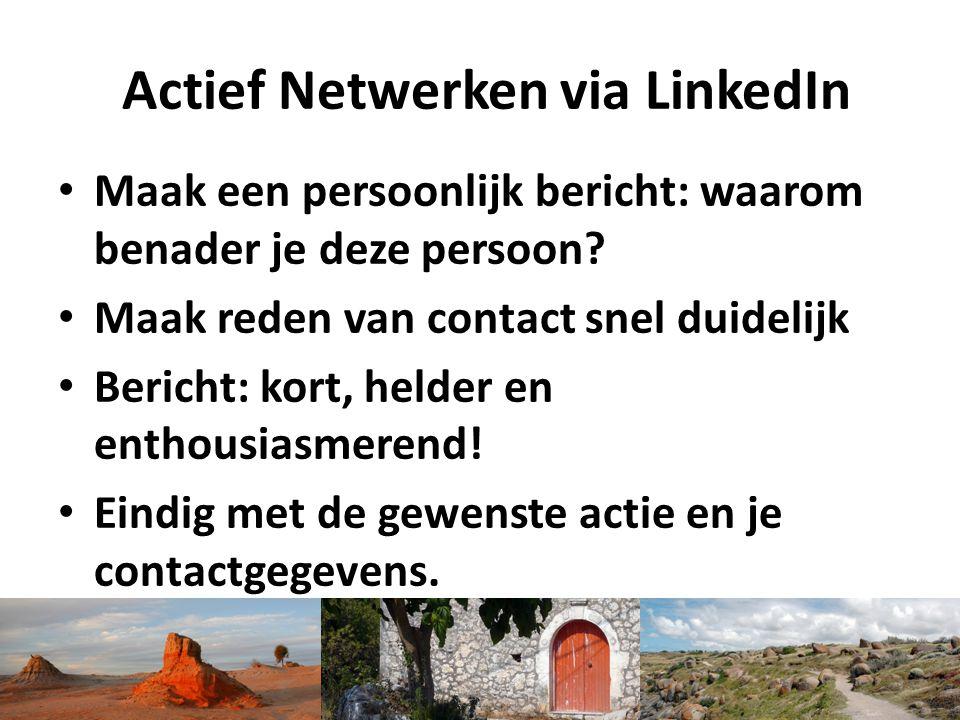 Actief Netwerken via LinkedIn Maak een persoonlijk bericht: waarom benader je deze persoon? Maak reden van contact snel duidelijk Bericht: kort, helde