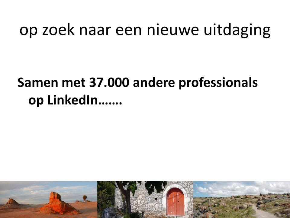op zoek naar een nieuwe uitdaging Samen met 37.000 andere professionals op LinkedIn…….