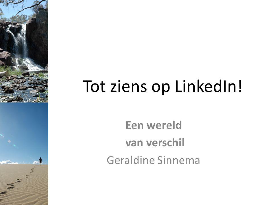 Tot ziens op LinkedIn! Een wereld van verschil Geraldine Sinnema