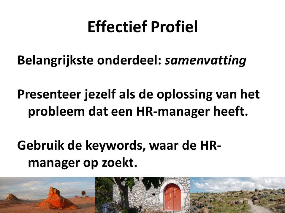 Effectief Profiel Belangrijkste onderdeel: samenvatting Presenteer jezelf als de oplossing van het probleem dat een HR-manager heeft. Gebruik de keywo