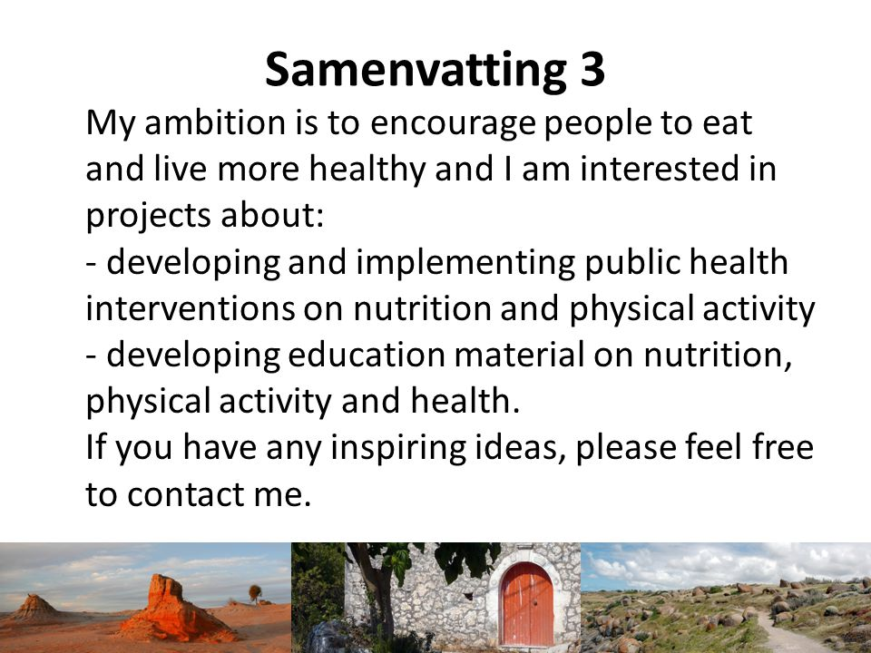 Samenvatting 3 My ambition is to encourage people to eat and live more healthy and I am interested in projects about: - developing and implementing pu
