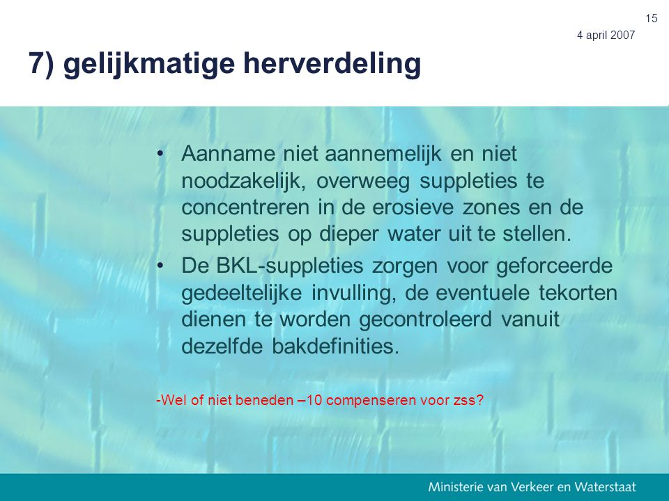 4 april 2007 15 7) gelijkmatige herverdeling Aanname niet aannemelijk en niet noodzakelijk, overweeg suppleties te concentreren in de erosieve zones en de suppleties op dieper water uit te stellen.