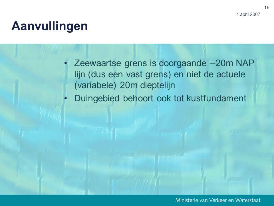4 april 2007 19 Aanvullingen Zeewaartse grens is doorgaande –20m NAP lijn (dus een vast grens) en niet de actuele (variabele) 20m dieptelijn Duingebied behoort ook tot kustfundament