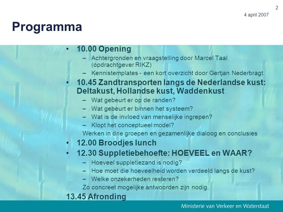 4 april 2007 2 Programma 10.00 Opening –Achtergronden en vraagstelling door Marcel Taal (opdrachtgever RIKZ) –Kennistemplates - een kort overzicht door Gertjan Nederbragt 10.45 Zandtransporten langs de Nederlandse kust: Deltakust, Hollandse kust, Waddenkust –Wat gebeurt er op de randen.