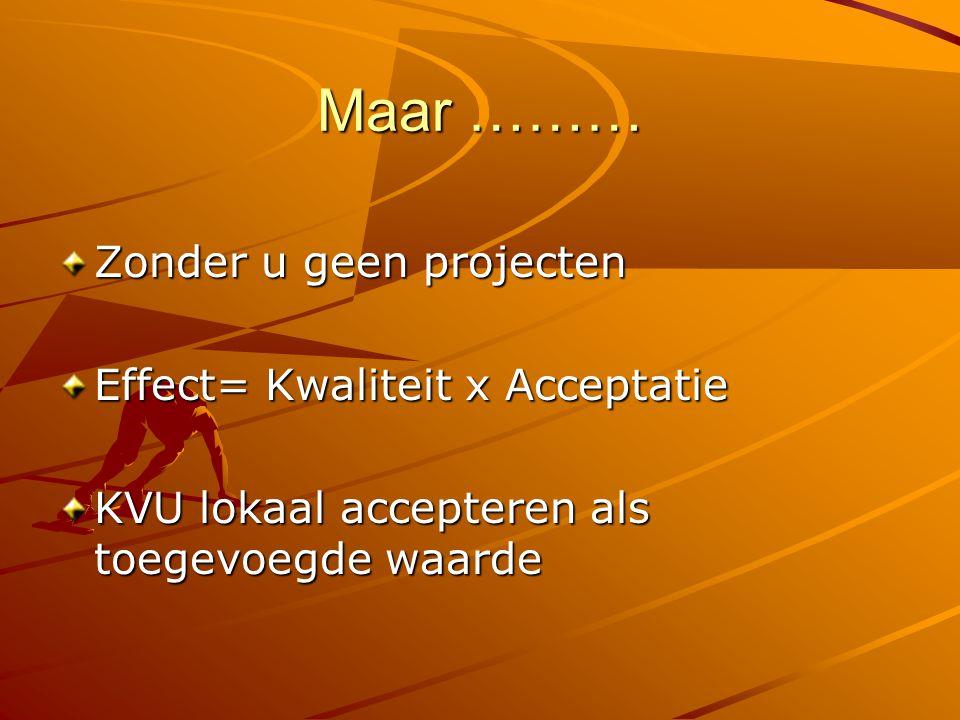 Maar ……… Zonder u geen projecten Effect= Kwaliteit x Acceptatie KVU lokaal accepteren als toegevoegde waarde