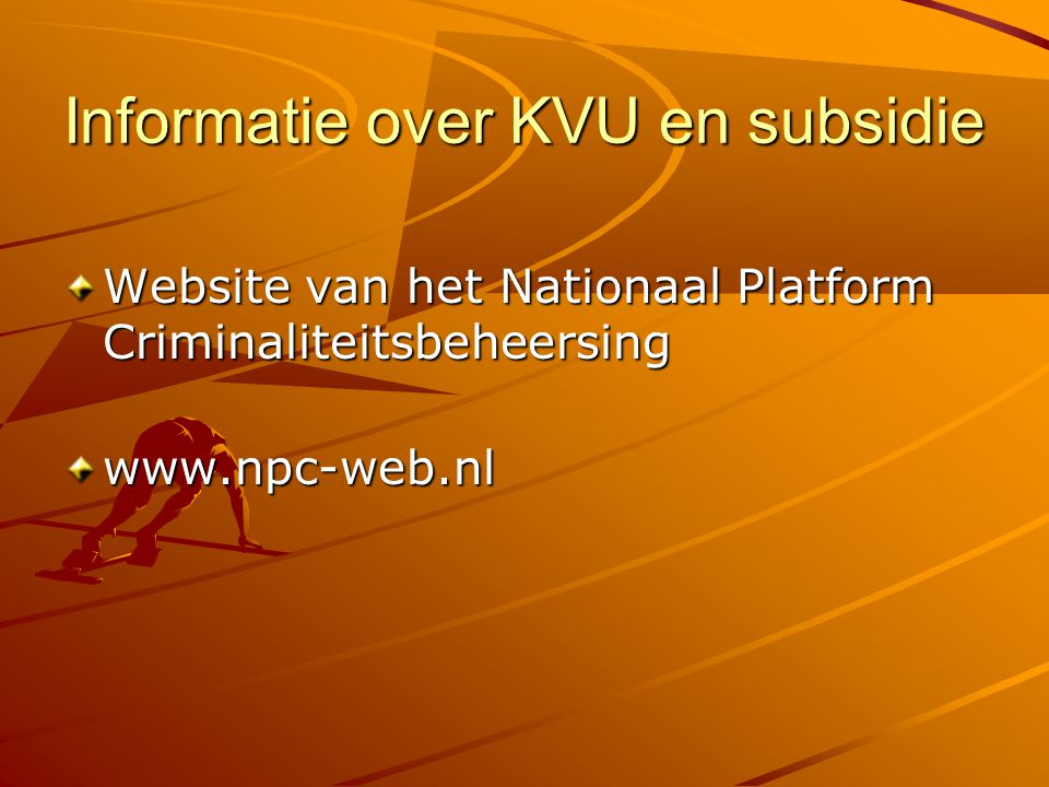Informatie over KVU en subsidie Website van het Nationaal Platform Criminaliteitsbeheersing www.npc-web.nl