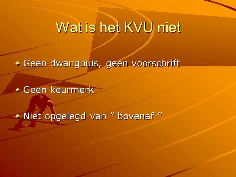 """Wat is het KVU niet Geen dwangbuis, geen voorschrift Geen keurmerk Niet opgelegd van """" bovenaf ''"""