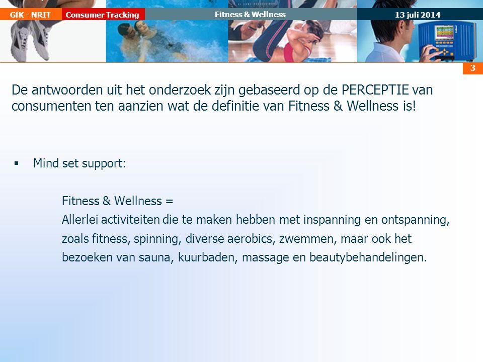 13 juli 2014 Consumer TrackingGfK - NRIT Fitness & Wellness 3 De antwoorden uit het onderzoek zijn gebaseerd op de PERCEPTIE van consumenten ten aanzien wat de definitie van Fitness & Wellness is.