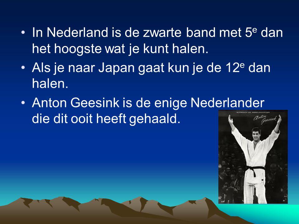In Nederland is de zwarte band met 5 e dan het hoogste wat je kunt halen. Als je naar Japan gaat kun je de 12 e dan halen. Anton Geesink is de enige N