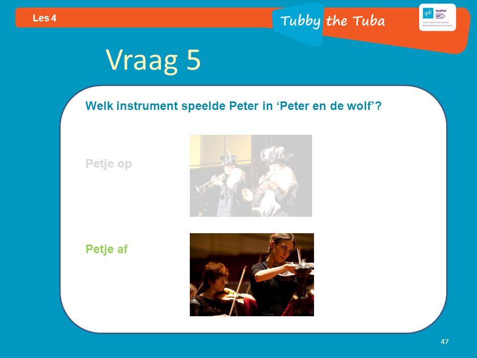47 Les 4 Vraag 5 Welk instrument speelde Peter in 'Peter en de wolf'? Petje op Petje af