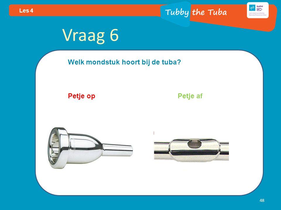 48 Les 4 Vraag 6 Welk mondstuk hoort bij de tuba? Petje op Petje af