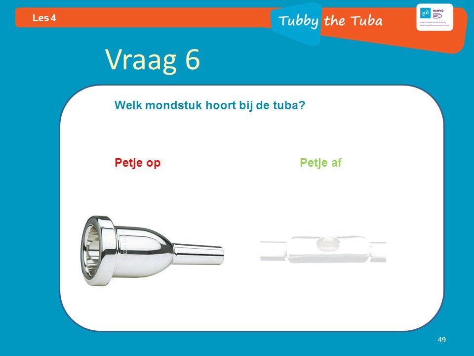 49 Les 4 Vraag 6 Welk mondstuk hoort bij de tuba? Petje op Petje af