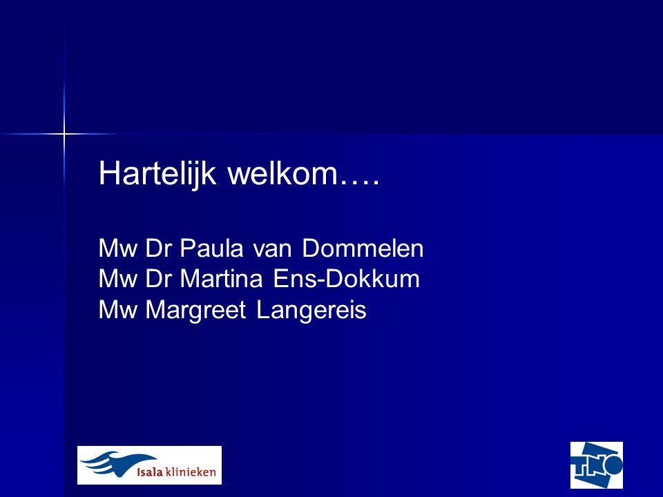 Hartelijk welkom…. Mw Dr Paula van Dommelen Mw Dr Martina Ens-Dokkum Mw Margreet Langereis