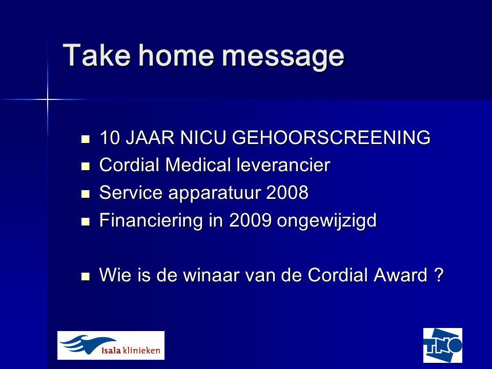 Take home message 10 JAAR NICU GEHOORSCREENING 10 JAAR NICU GEHOORSCREENING Cordial Medical leverancier Cordial Medical leverancier Service apparatuur