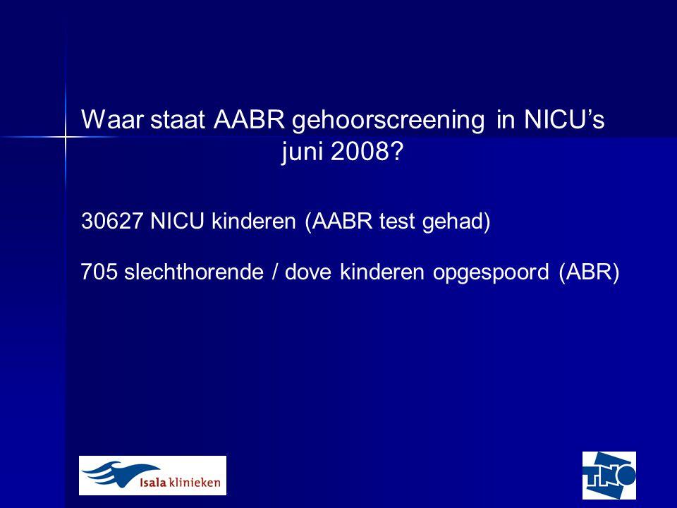 30627 NICU kinderen (AABR test gehad) 705 slechthorende / dove kinderen opgespoord (ABR) Waar staat AABR gehoorscreening in NICU's juni 2008?