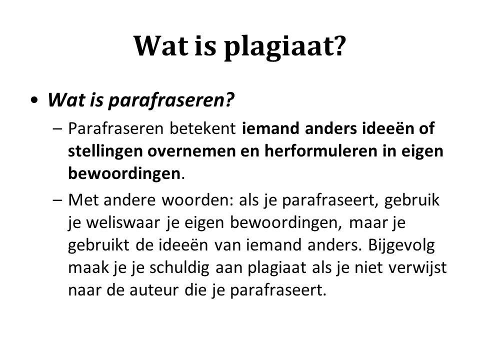 Wat is plagiaat? Wat is parafraseren? –Parafraseren betekent iemand anders ideeën of stellingen overnemen en herformuleren in eigen bewoordingen. –Met