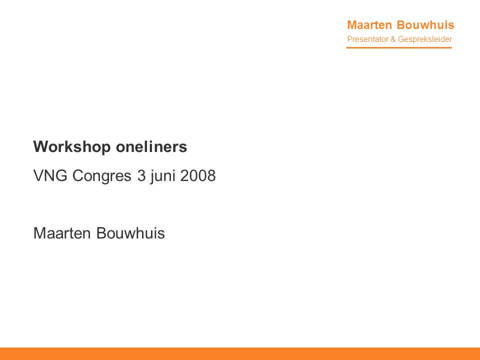 Workshop oneliners VNG Congres 3 juni 2008 Maarten Bouwhuis Presentator & Gespreksleider