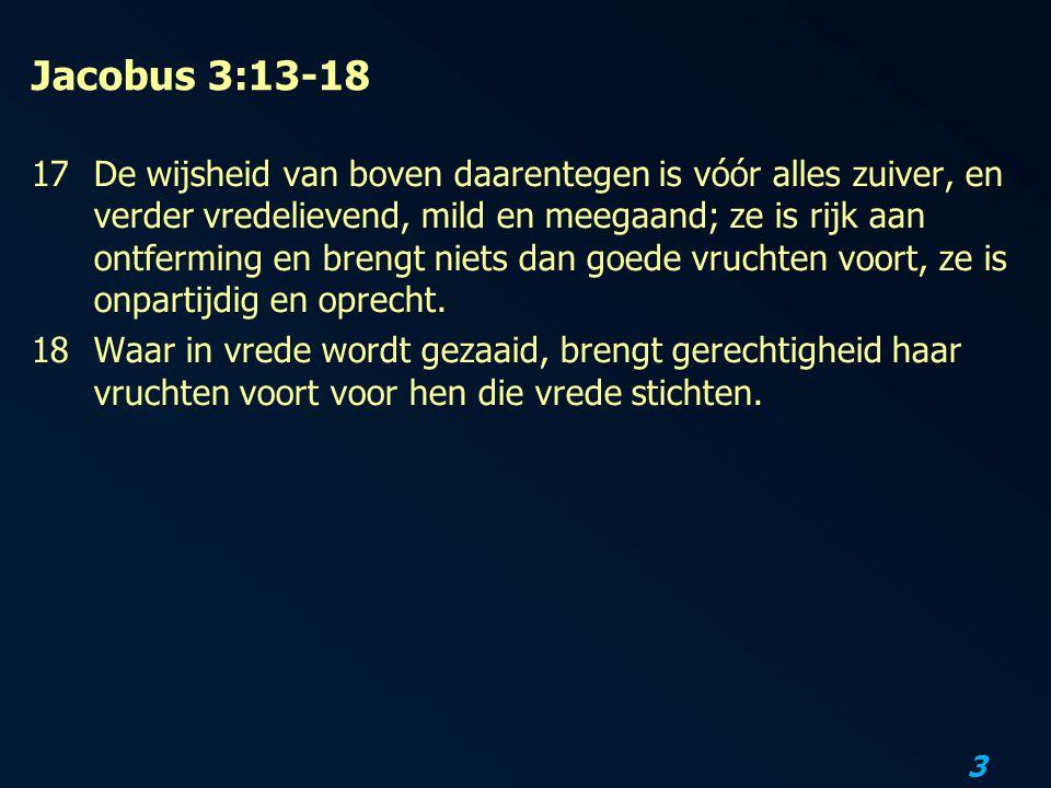 3 Jacobus 3:13-18 17De wijsheid van boven daarentegen is vóór alles zuiver, en verder vredelievend, mild en meegaand; ze is rijk aan ontferming en brengt niets dan goede vruchten voort, ze is onpartijdig en oprecht.