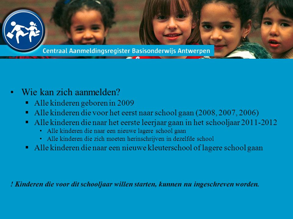Wie kan zich aanmelden?  Alle kinderen geboren in 2009  Alle kinderen die voor het eerst naar school gaan (2008, 2007, 2006)  Alle kinderen die naa