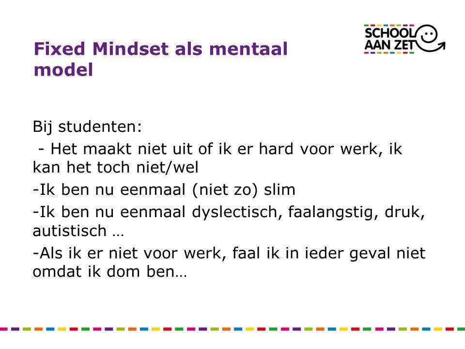 Fixed Mindset als mentaal model Bij studenten: - Het maakt niet uit of ik er hard voor werk, ik kan het toch niet/wel -Ik ben nu eenmaal (niet zo) sli
