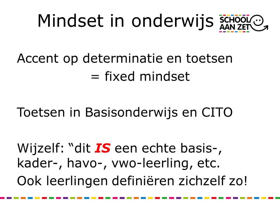 """Mindset in onderwijs Accent op determinatie en toetsen = fixed mindset Toetsen in Basisonderwijs en CITO Wijzelf: """"dit IS een echte basis-, kader-, ha"""