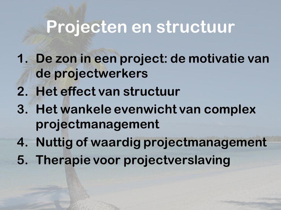 Projecten en structuur 1.De zon in een project: de motivatie van de projectwerkers 2.Het effect van structuur 3.Het wankele evenwicht van complex projectmanagement 4.Nuttig of waardig projectmanagement 5.Therapie voor projectverslaving