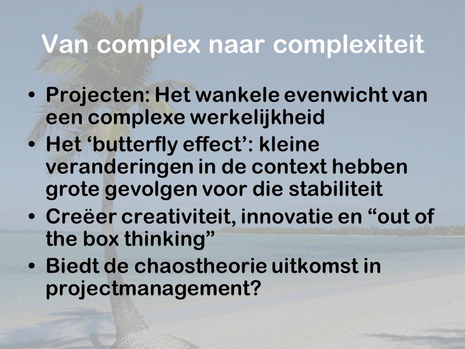 Van complex naar complexiteit Projecten: Het wankele evenwicht van een complexe werkelijkheid Het 'butterfly effect': kleine veranderingen in de context hebben grote gevolgen voor die stabiliteit Creëer creativiteit, innovatie en out of the box thinking Biedt de chaostheorie uitkomst in projectmanagement