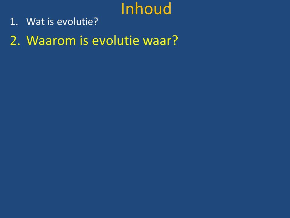 Inhoud 1.Wat is evolutie? 2.Waarom is evolutie waar?