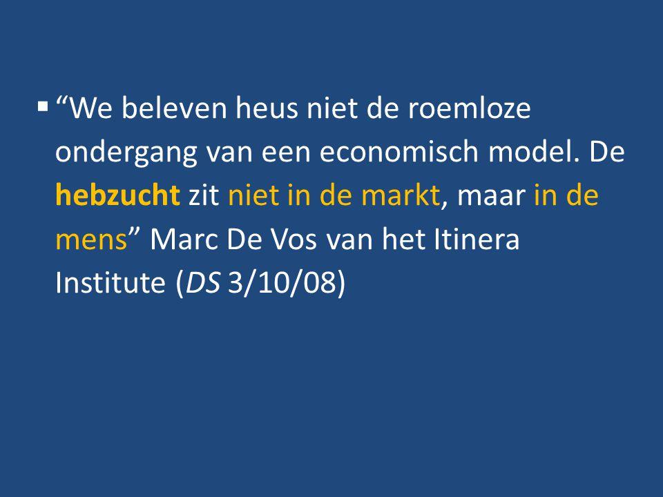 """ """"We beleven heus niet de roemloze ondergang van een economisch model. De hebzucht zit niet in de markt, maar in de mens"""" Marc De Vos van het Itinera"""
