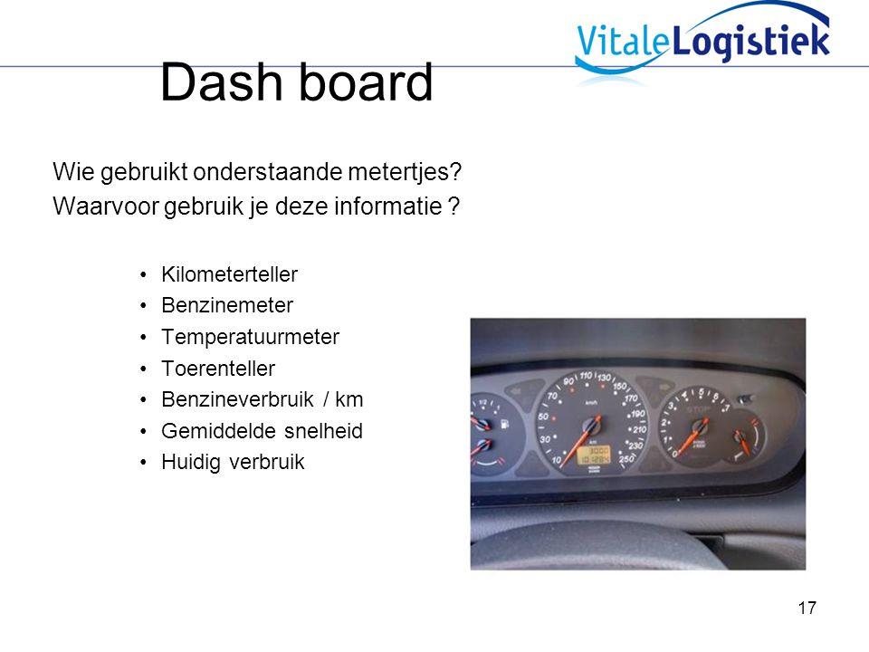 17 Dash board Wie gebruikt onderstaande metertjes? Waarvoor gebruik je deze informatie ? Kilometerteller Benzinemeter Temperatuurmeter Toerenteller Be