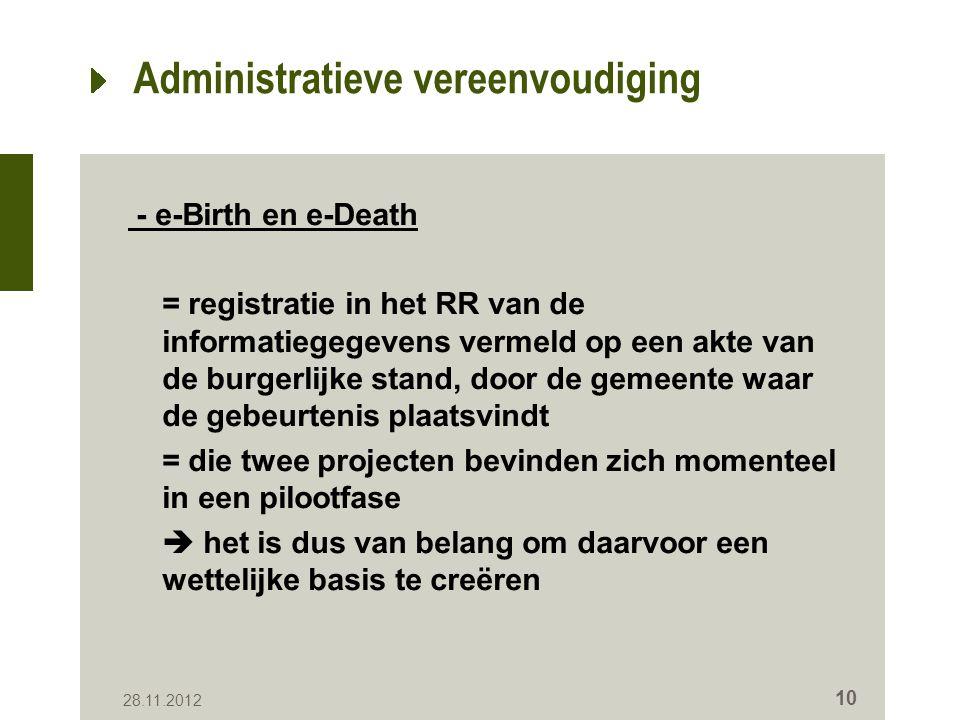 Administratieve vereenvoudiging - e-Birth en e-Death = registratie in het RR van de informatiegegevens vermeld op een akte van de burgerlijke stand, door de gemeente waar de gebeurtenis plaatsvindt = die twee projecten bevinden zich momenteel in een pilootfase  het is dus van belang om daarvoor een wettelijke basis te creëren 28.11.2012 10