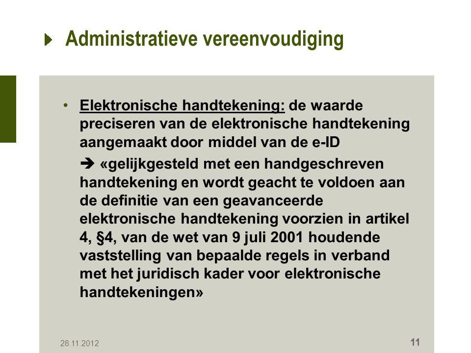 Administratieve vereenvoudiging Elektronische handtekening: de waarde preciseren van de elektronische handtekening aangemaakt door middel van de e-ID  «gelijkgesteld met een handgeschreven handtekening en wordt geacht te voldoen aan de definitie van een geavanceerde elektronische handtekening voorzien in artikel 4, §4, van de wet van 9 juli 2001 houdende vaststelling van bepaalde regels in verband met het juridisch kader voor elektronische handtekeningen» 28.11.2012 11