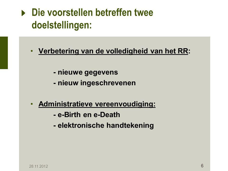 Die voorstellen betreffen twee doelstellingen: Verbetering van de volledigheid van het RR: - nieuwe gegevens - nieuw ingeschrevenen Administratieve vereenvoudiging: - e-Birth en e-Death - elektronische handtekening 28.11.2012 6