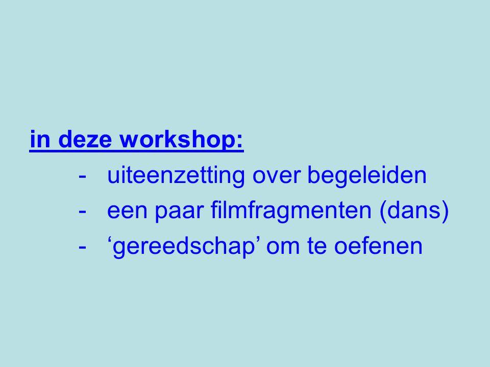 in deze workshop: - uiteenzetting over begeleiden - een paar filmfragmenten (dans) - 'gereedschap' om te oefenen