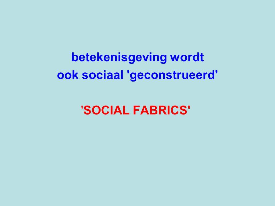 betekenisgeving wordt ook sociaal geconstrueerd SOCIAL FABRICS