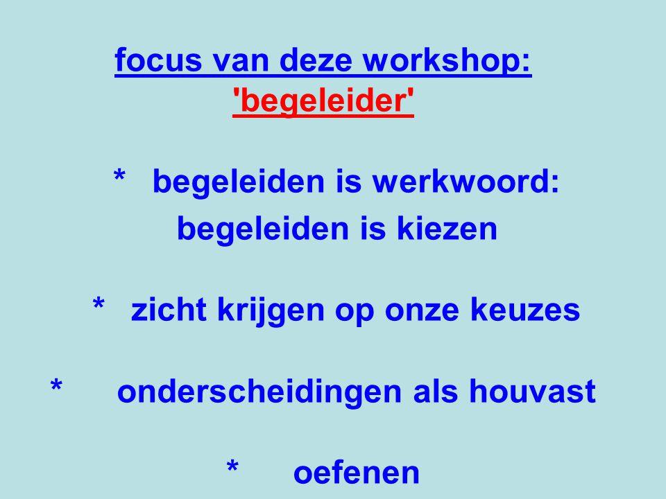 focus van deze workshop: begeleider *begeleiden is werkwoord: begeleiden is kiezen *zicht krijgen op onze keuzes *onderscheidingen als houvast *oefenen